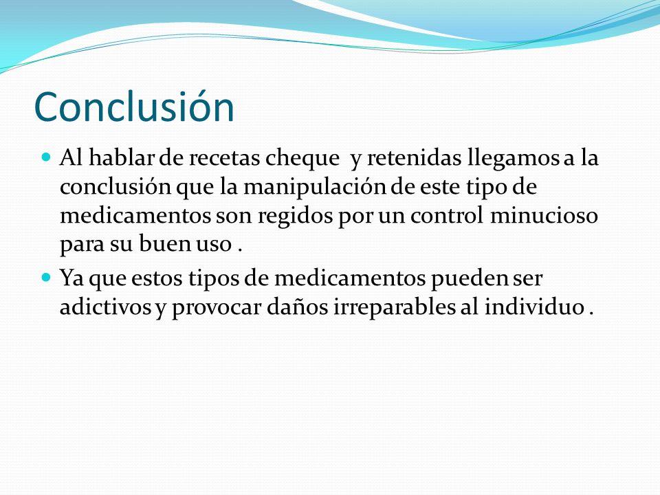 Conclusión Al hablar de recetas cheque y retenidas llegamos a la conclusión que la manipulación de este tipo de medicamentos son regidos por un contro