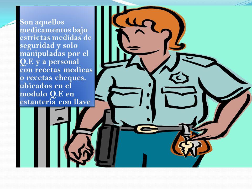 Son aquellos medicamentos bajo estrictas medidas de seguridad y solo manipuladas por el Q.F. y a personal con recetas medicas o recetas cheques. ubica