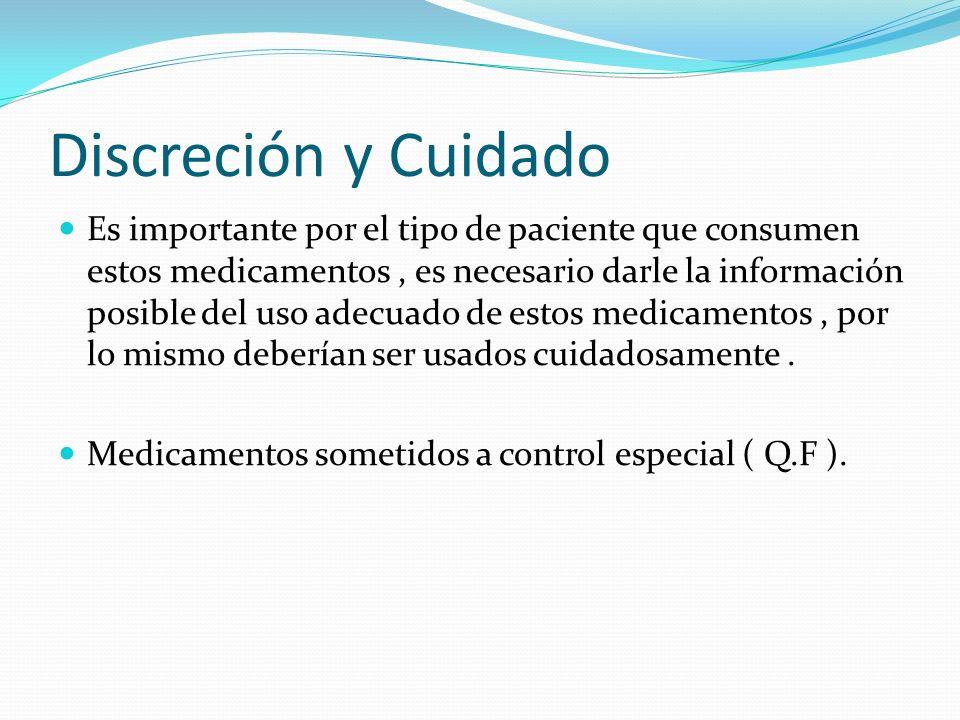 Discreción y Cuidado Es importante por el tipo de paciente que consumen estos medicamentos, es necesario darle la información posible del uso adecuado