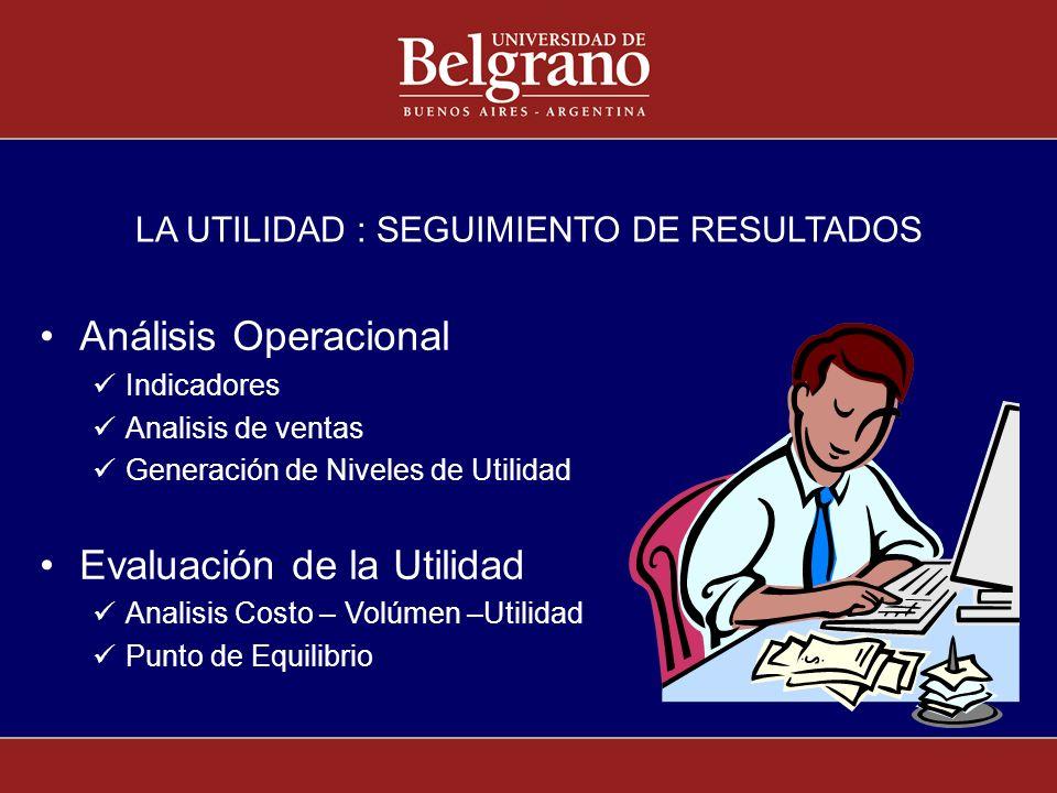 LA UTILIDAD : SEGUIMIENTO DE RESULTADOS Análisis Operacional Indicadores Analisis de ventas Generación de Niveles de Utilidad Evaluación de la Utilida