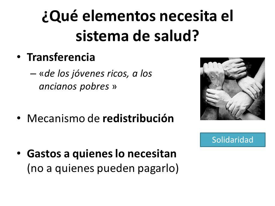 ¿Qué elementos necesita el sistema de salud? Transferencia – «de los jóvenes ricos, a los ancianos pobres » Mecanismo de redistribución Gastos a quien