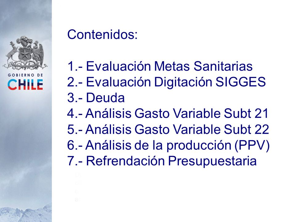 Contenidos: 1.- Evaluación Metas Sanitarias 2.- Evaluación Digitación SIGGES 3.- Deuda 4.- Análisis Gasto Variable Subt 21 5.- Análisis Gasto Variable