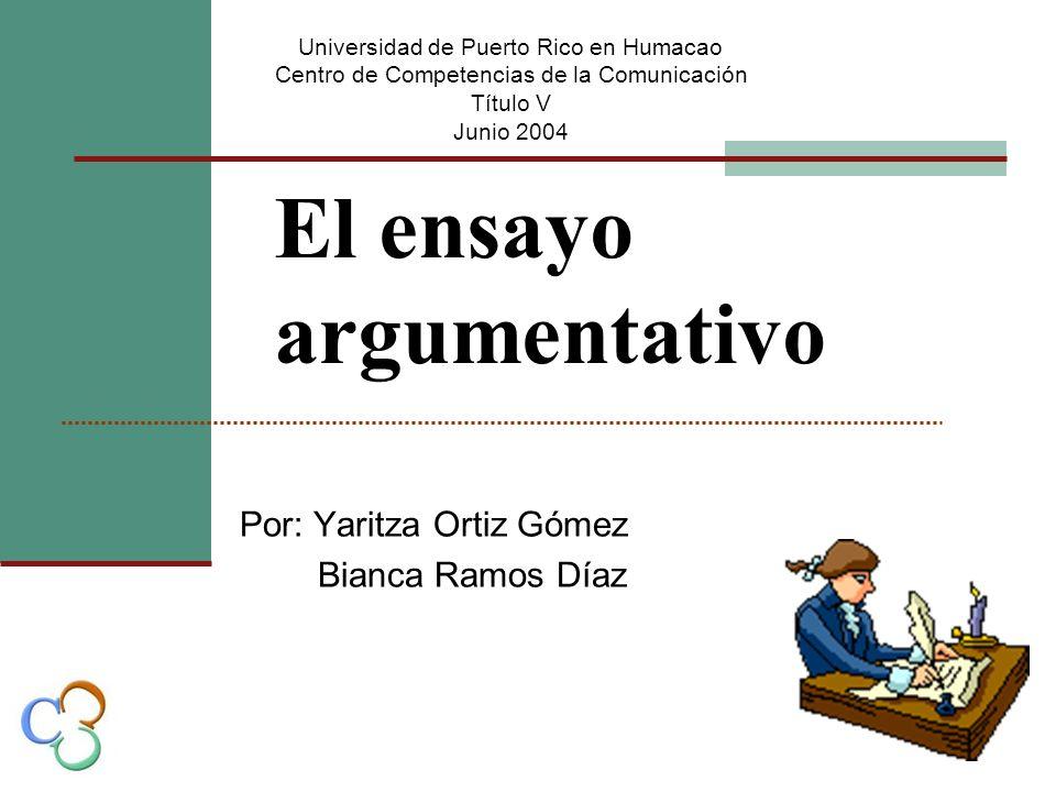 El ensayo argumentativo Por: Yaritza Ortiz Gómez Bianca Ramos Díaz Universidad de Puerto Rico en Humacao Centro de Competencias de la Comunicación Título V Junio 2004