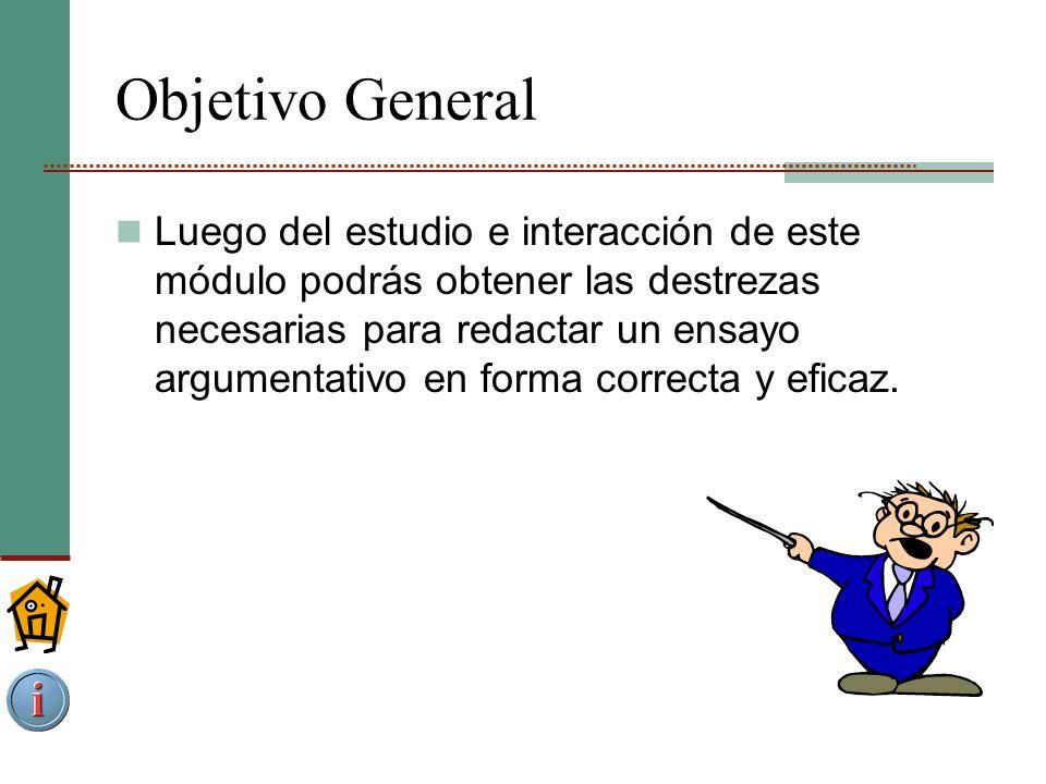 Objetivo General Luego del estudio e interacción de este módulo podrás obtener las destrezas necesarias para redactar un ensayo argumentativo en forma correcta y eficaz.