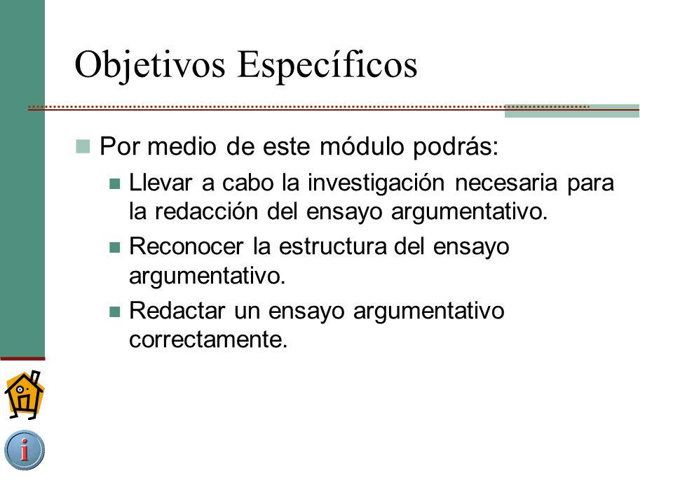 Objetivos Específicos Por medio de este módulo podrás: Llevar a cabo la investigación necesaria para la redacción del ensayo argumentativo.