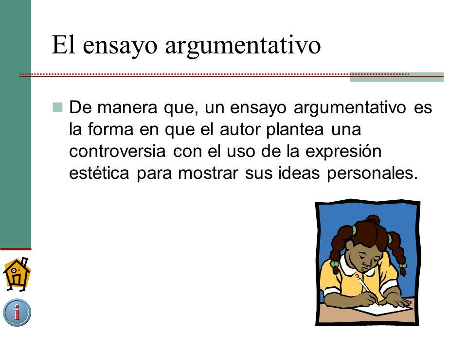 El ensayo argumentativo De manera que, un ensayo argumentativo es la forma en que el autor plantea una controversia con el uso de la expresión estética para mostrar sus ideas personales.
