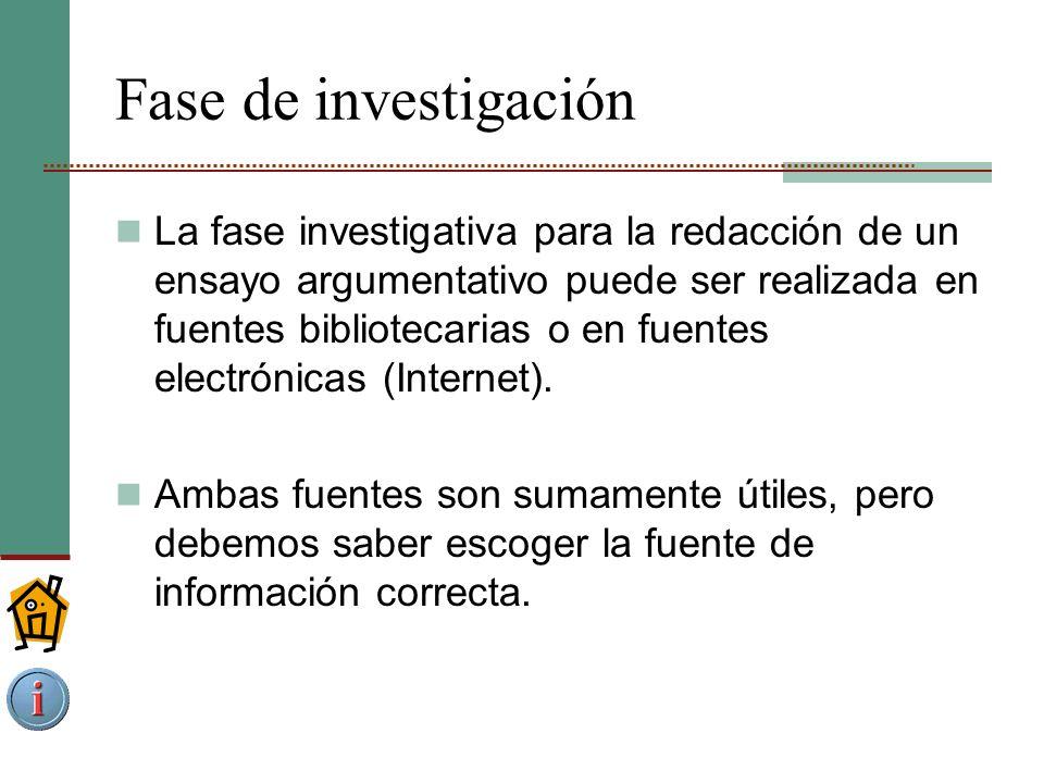Fase de investigación La fase investigativa para la redacción de un ensayo argumentativo puede ser realizada en fuentes bibliotecarias o en fuentes electrónicas (Internet).
