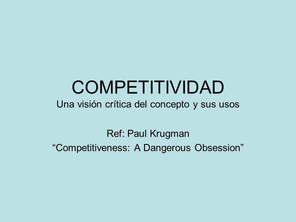 COMPETITIVIDAD Una visión crítica del concepto y sus usos Ref: Paul Krugman Competitiveness: A Dangerous Obsession