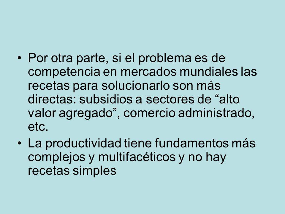 Por otra parte, si el problema es de competencia en mercados mundiales las recetas para solucionarlo son más directas: subsidios a sectores de alto valor agregado, comercio administrado, etc.