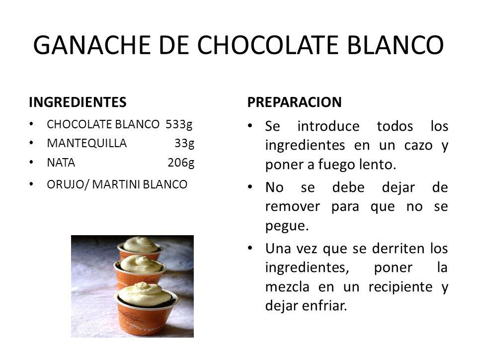GANACHE DE CHOCOLATE BLANCO INGREDIENTES CHOCOLATE BLANCO 533g MANTEQUILLA 33g NATA 206g ORUJO/ MARTINI BLANCO PREPARACION Se introduce todos los ingr