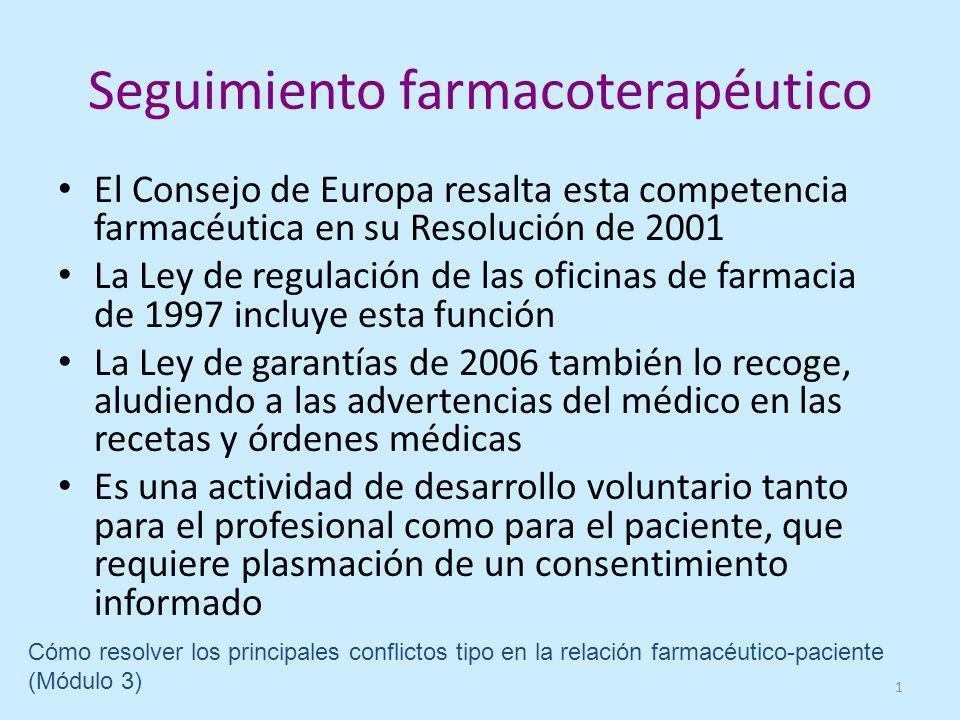 Seguimiento farmacoterapéutico El Consejo de Europa resalta esta competencia farmacéutica en su Resolución de 2001 La Ley de regulación de las oficinas de farmacia de 1997 incluye esta función La Ley de garantías de 2006 también lo recoge, aludiendo a las advertencias del médico en las recetas y órdenes médicas Es una actividad de desarrollo voluntario tanto para el profesional como para el paciente, que requiere plasmación de un consentimiento informado 1 Cómo resolver los principales conflictos tipo en la relación farmacéutico-paciente (Módulo 3)
