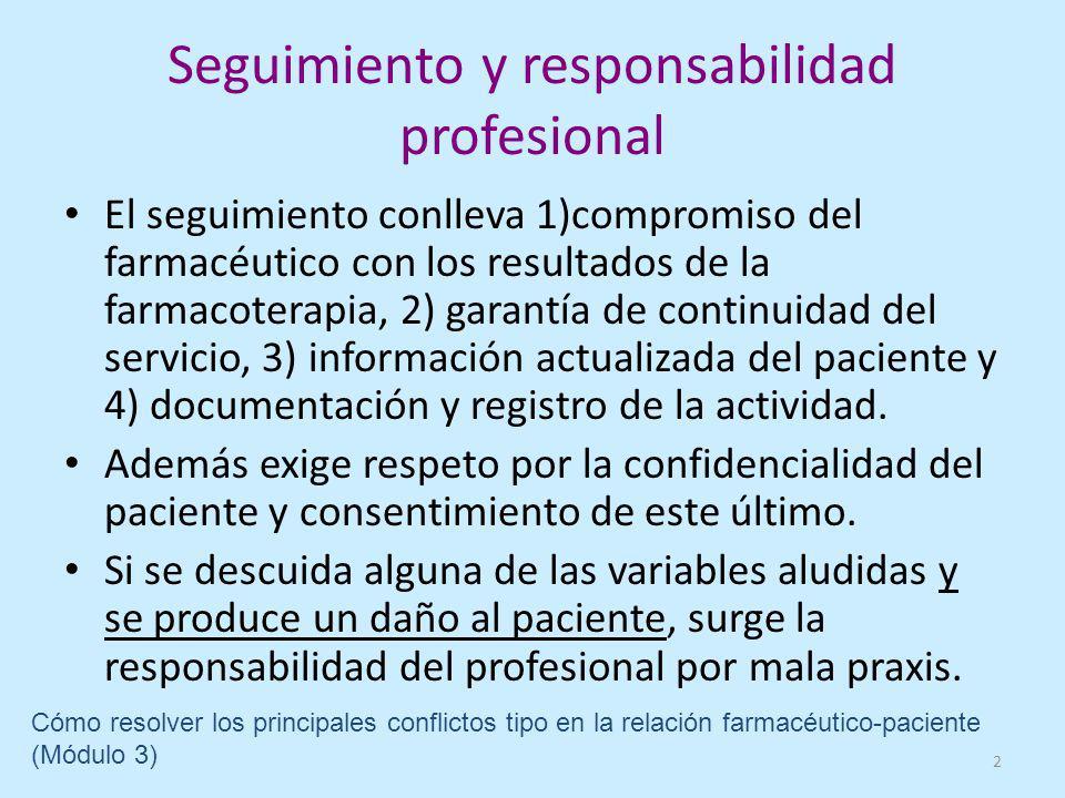 Seguimiento y responsabilidad profesional El seguimiento conlleva 1)compromiso del farmacéutico con los resultados de la farmacoterapia, 2) garantía de continuidad del servicio, 3) información actualizada del paciente y 4) documentación y registro de la actividad.
