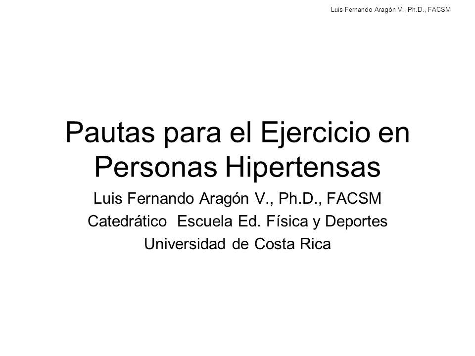 Luis Fernando Aragón V., Ph.D., FACSM Pautas para el Ejercicio en Personas Hipertensas Luis Fernando Aragón V., Ph.D., FACSM Catedrático Escuela Ed.