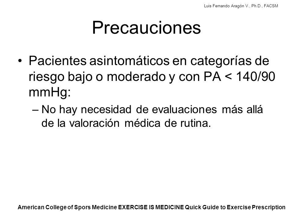 Luis Fernando Aragón V., Ph.D., FACSM Precauciones Pacientes asintomáticos en categorías de riesgo bajo o moderado y con PA < 140/90 mmHg: –No hay necesidad de evaluaciones más allá de la valoración médica de rutina.