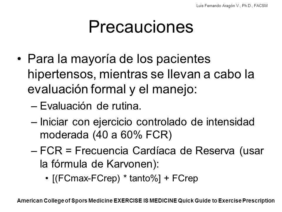 Luis Fernando Aragón V., Ph.D., FACSM Precauciones Para la mayoría de los pacientes hipertensos, mientras se llevan a cabo la evaluación formal y el manejo: –Evaluación de rutina.