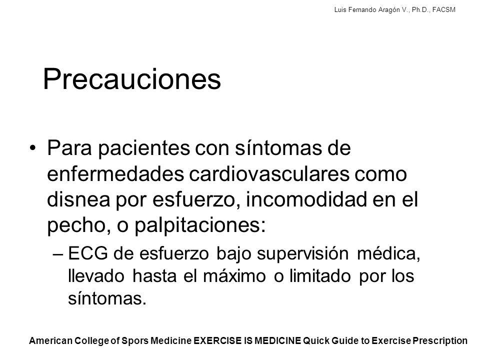 Luis Fernando Aragón V., Ph.D., FACSM Precauciones Para pacientes con síntomas de enfermedades cardiovasculares como disnea por esfuerzo, incomodidad en el pecho, o palpitaciones: –ECG de esfuerzo bajo supervisión médica, llevado hasta el máximo o limitado por los síntomas.