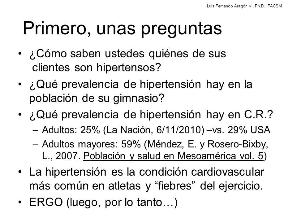 Luis Fernando Aragón V., Ph.D., FACSM El problema Uno de los problemas de salud pública más importantes Existe una relación lineal directa entre el aumento de la presión arterial en reposo y los infartos agudos al miocardio, los derrames, y la insuficiencia cardíaca.