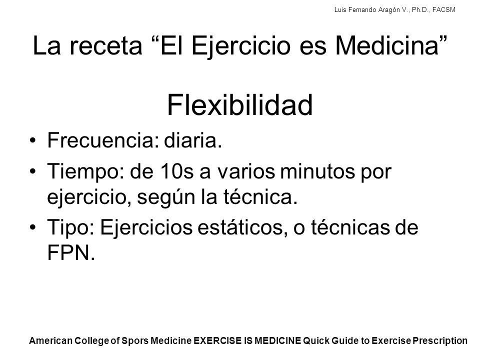 Luis Fernando Aragón V., Ph.D., FACSM La receta El Ejercicio es Medicina Flexibilidad Frecuencia: diaria.