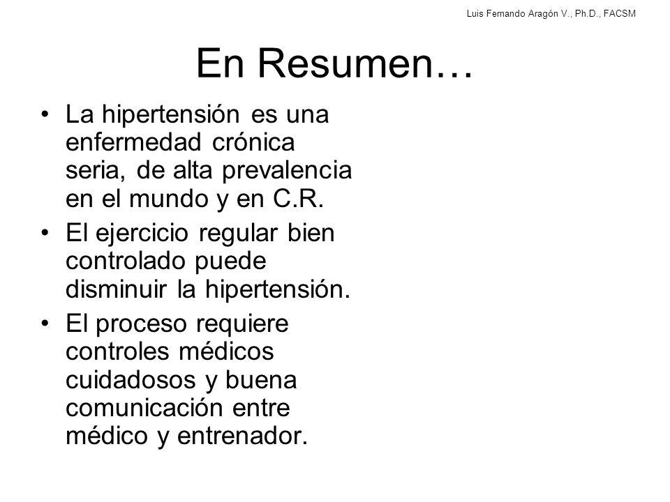 Luis Fernando Aragón V., Ph.D., FACSM En Resumen… La hipertensión es una enfermedad crónica seria, de alta prevalencia en el mundo y en C.R.