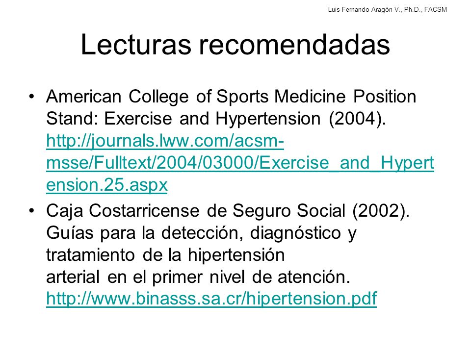 Luis Fernando Aragón V., Ph.D., FACSM Lecturas recomendadas American College of Sports Medicine Position Stand: Exercise and Hypertension (2004). http