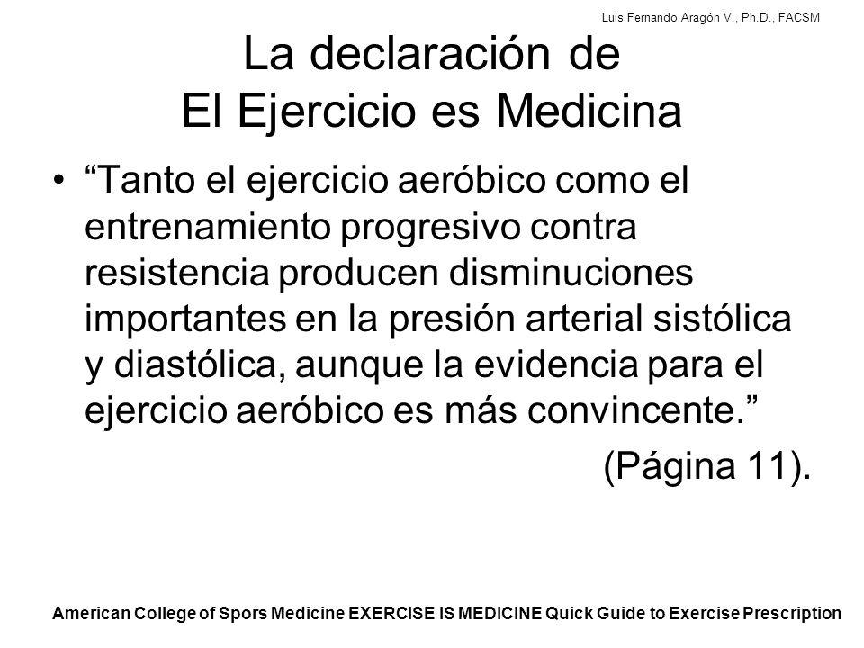 Luis Fernando Aragón V., Ph.D., FACSM El papel del ejercicio Varios metaanálisis recientes muestran disminuciones crónicas significativas en la P.A.: –Disminución de 7.4/5.8 mmHg en hipertensos –Disminución de 2.6/1.8 mmHg en normotensos La disminución de tan sólo 2 mm Hg en PAS y PAD ya reduce el riesgo en la población general: –Derrames en 14% y 17%, respectivamente –Enfermedades coronarias en 9% y 6% American College of Spors Medicine EXERCISE IS MEDICINE Quick Guide to Exercise Prescription