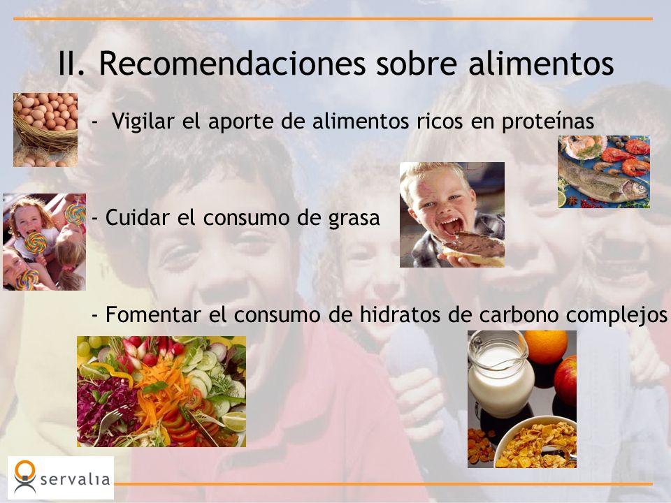 II. Recomendaciones sobre alimentos -Vigilar el aporte de alimentos ricos en proteínas - Cuidar el consumo de grasa - Fomentar el consumo de hidratos
