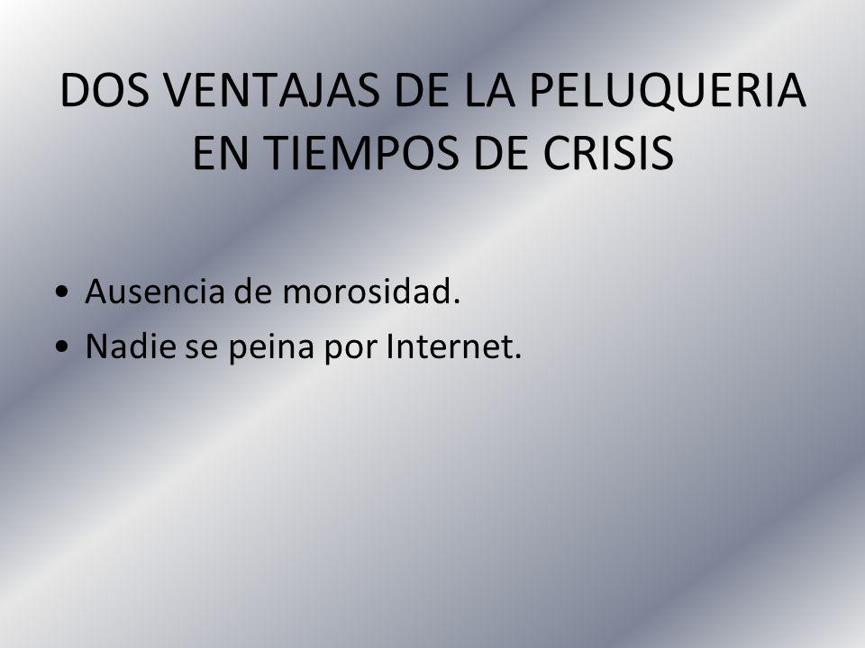 DOS VENTAJAS DE LA PELUQUERIA EN TIEMPOS DE CRISIS Ausencia de morosidad.