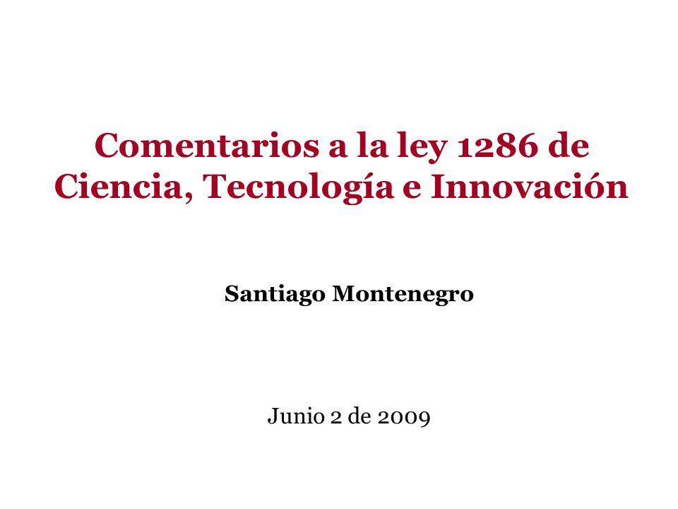 Comentarios a la ley 1286 de Ciencia, Tecnología e Innovación Santiago Montenegro Junio 2 de 2009