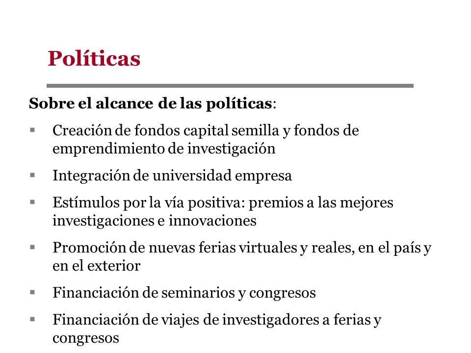 Políticas Sobre el alcance de las políticas: Creación de fondos capital semilla y fondos de emprendimiento de investigación Integración de universidad