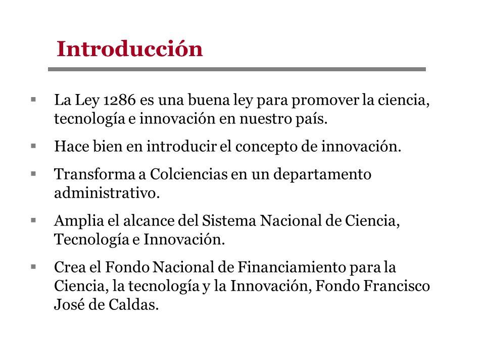 Introducción La Ley 1286 es una buena ley para promover la ciencia, tecnología e innovación en nuestro país. Hace bien en introducir el concepto de in