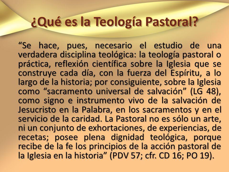 Se hace, pues, necesario el estudio de una verdadera disciplina teológica: la teología pastoral o práctica, reflexión científica sobre la Iglesia que
