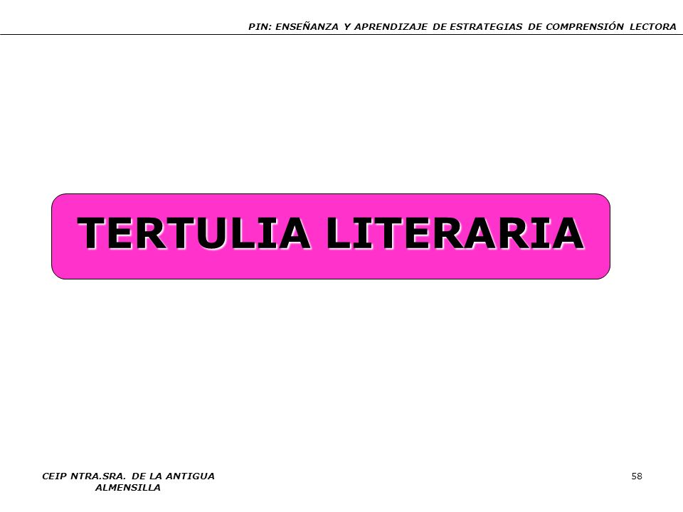 PIN: ENSEÑANZA Y APRENDIZAJE DE ESTRATEGIAS DE COMPRENSIÓN LECTORA CEIP NTRA.SRA. DE LA ANTIGUA ALMENSILLA 58 TERTULIA LITERARIA