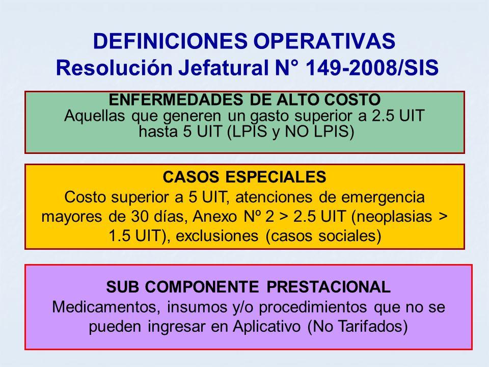 DEFINICIONES OPERATIVAS Resolución Jefatural N° 149-2008/SIS ENFERMEDADES DE ALTO COSTO Aquellas que generen un gasto superior a 2.5 UIT hasta 5 UIT (