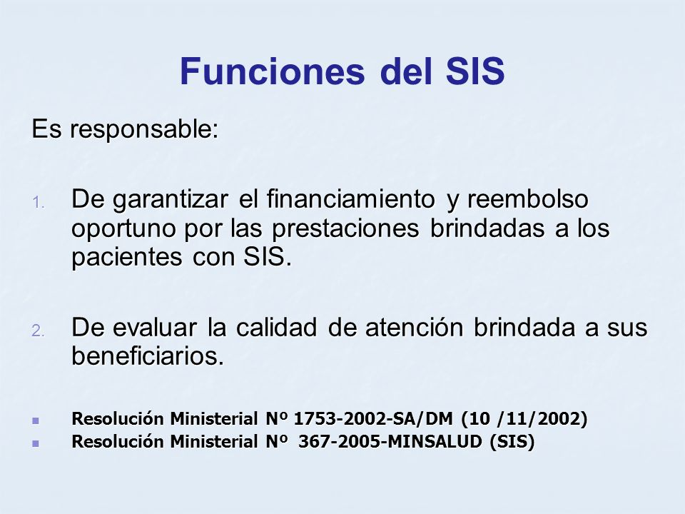 Funciones del SIS Es responsable: 1. De garantizar el financiamiento y reembolso oportuno por las prestaciones brindadas a los pacientes con SIS. 2. D