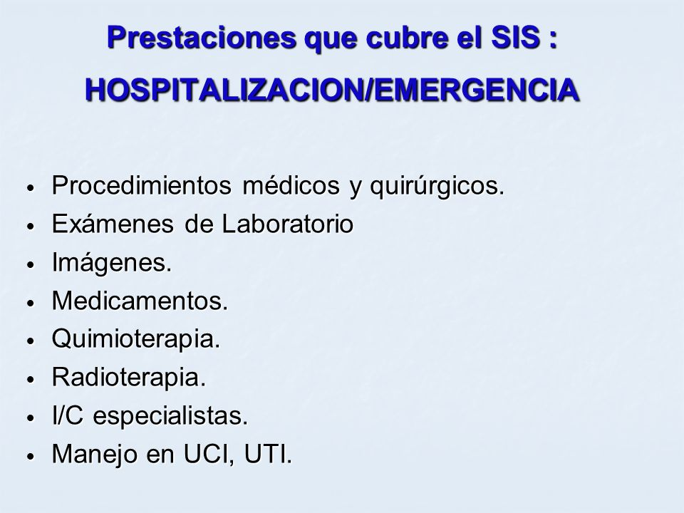 Prestaciones que cubre el SIS : HOSPITALIZACION/EMERGENCIA Procedimientos médicos y quirúrgicos. Procedimientos médicos y quirúrgicos. Exámenes de Lab
