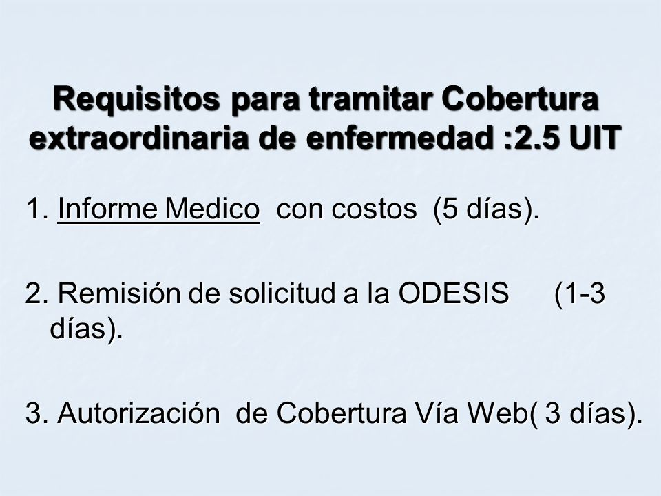 Requisitos para tramitar Cobertura extraordinaria de enfermedad :2.5 UIT 1. Informe Medico con costos (5 días). 2. Remisión de solicitud a la ODESIS(1