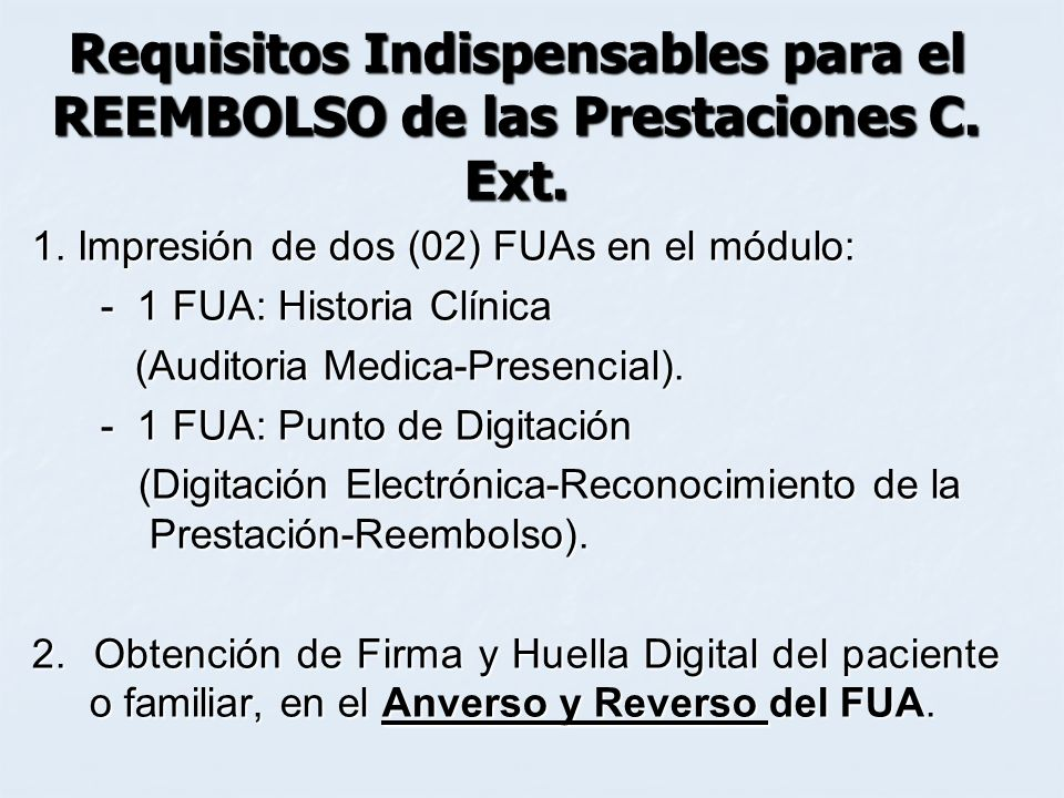 Requisitos Indispensables para el REEMBOLSO de las Prestaciones C. Ext. 1. Impresión de dos (02) FUAs en el módulo: - 1 FUA: Historia Clínica - 1 FUA: