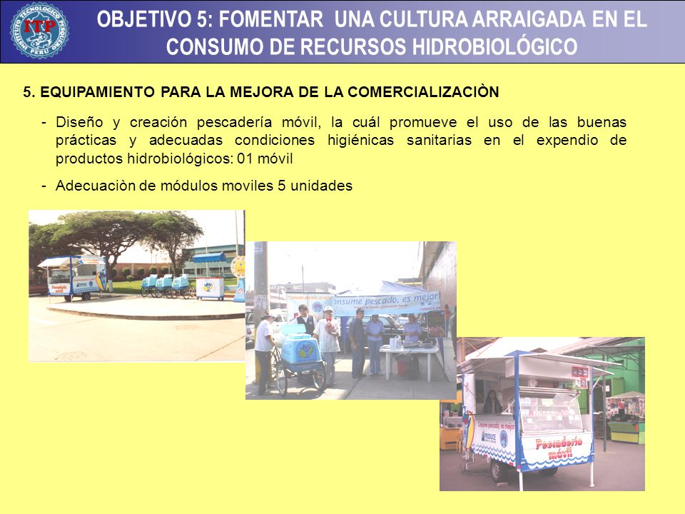 OBJETIVO 5: FOMENTAR UNA CULTURA ARRAIGADA EN EL CONSUMO DE RECURSOS HIDROBIOLÓGICO -Diseño y creación pescadería móvil, la cuál promueve el uso de las buenas prácticas y adecuadas condiciones higiénicas sanitarias en el expendio de productos hidrobiológicos: 01 móvil -Adecuaciòn de módulos moviles 5 unidades 5.