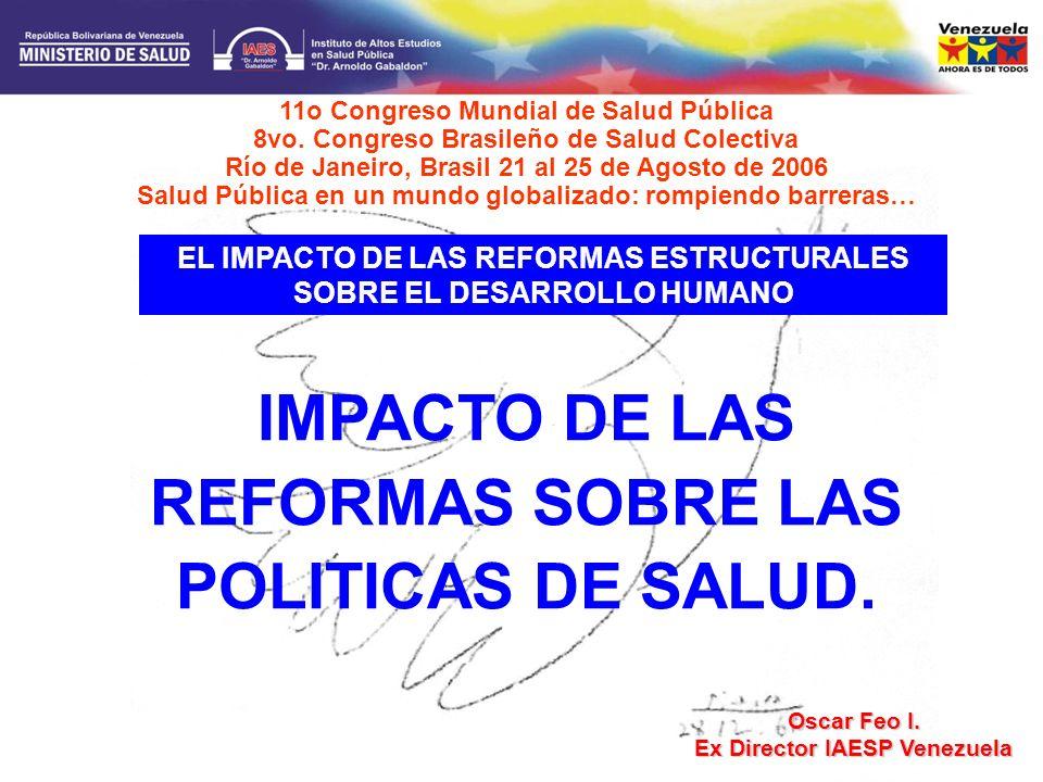 IMPACTO DE LAS REFORMAS SOBRE LAS POLITICAS DE SALUD. Oscar Feo I. Ex Director IAESP Venezuela 11o Congreso Mundial de Salud Pública 8vo. Congreso Bra