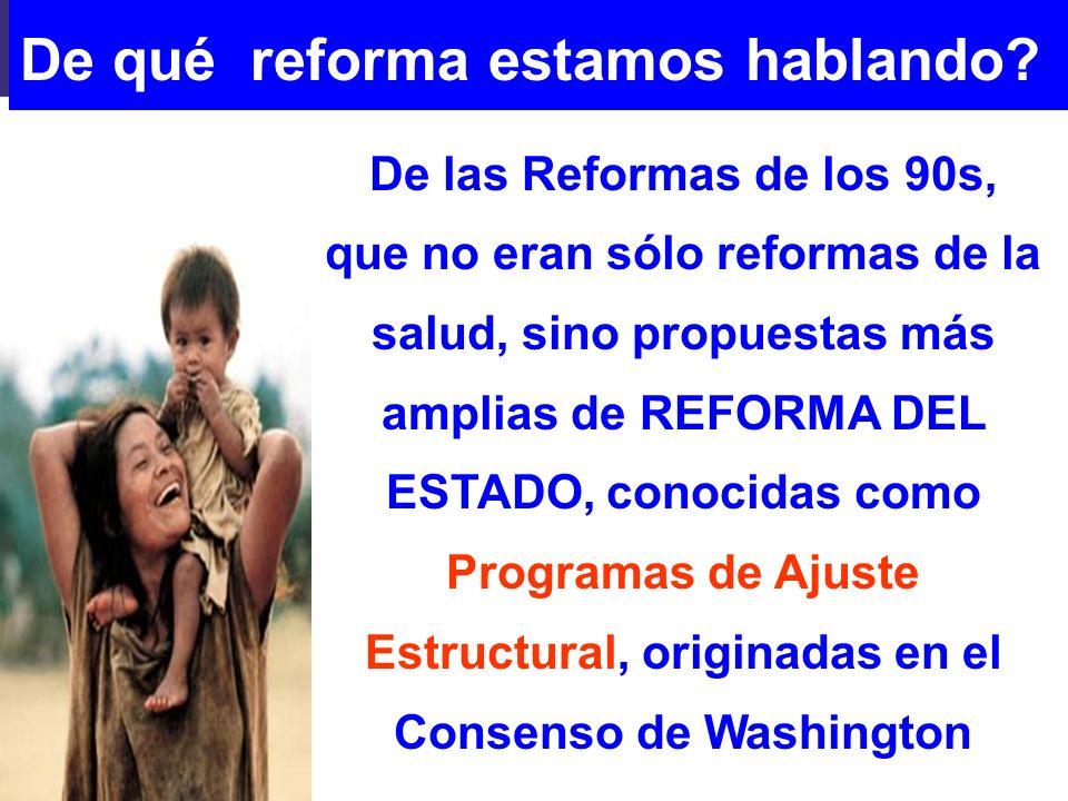 De qué reforma estamos hablando? De las Reformas de los 90s, que no eran sólo reformas de la salud, sino propuestas más amplias de REFORMA DEL ESTADO,