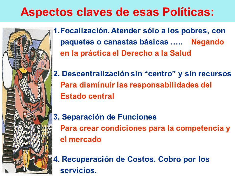Aspectos claves de esas Políticas: 1.Focalización. Atender sólo a los pobres, con paquetes o canastas básicas ….. Negando en la práctica el Derecho a
