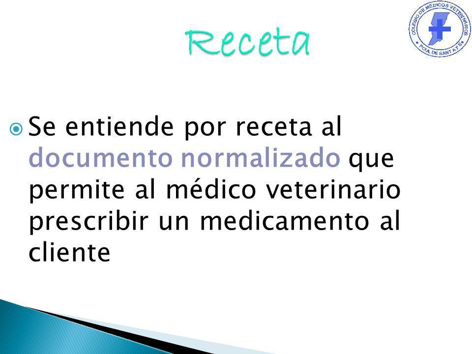 Se entiende por receta al documento normalizado que permite al médico veterinario prescribir un medicamento al cliente