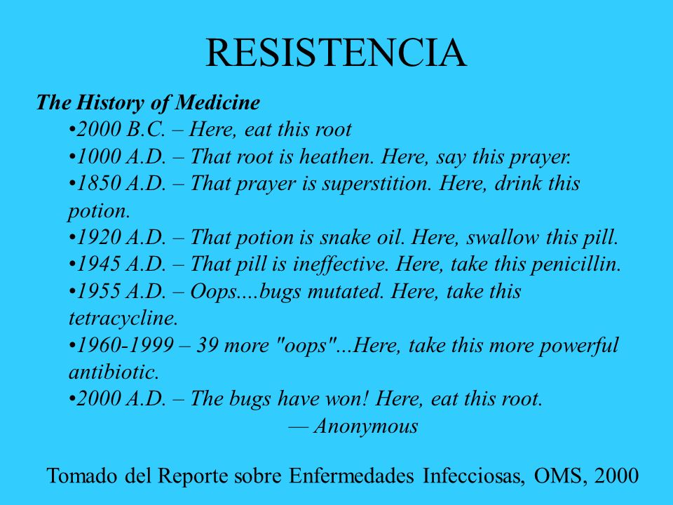 RESISTENCIA The History of Medicine 2000 B.C. – Here, eat this root 1000 A.D. – That root is heathen. Here, say this prayer. 1850 A.D. – That prayer i