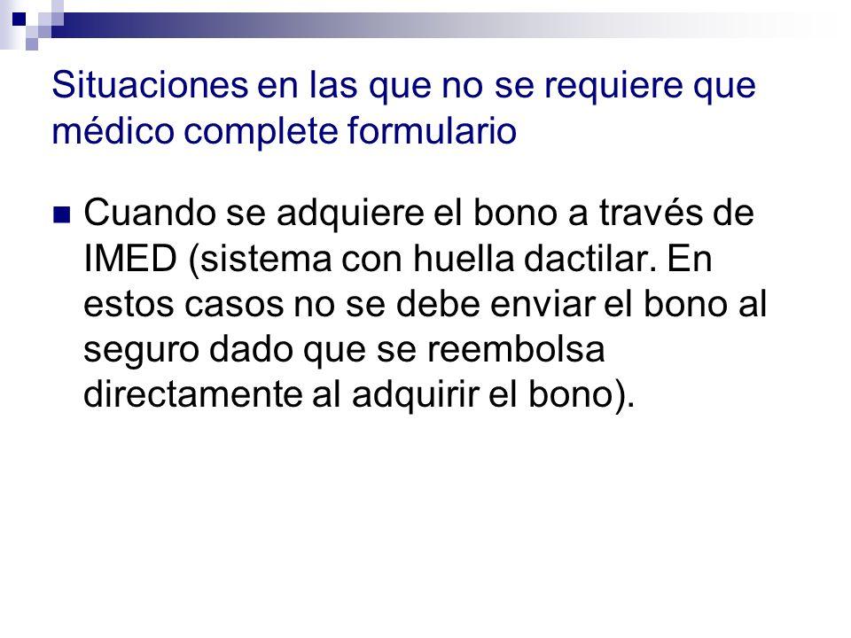 Situaciones en las que no se requiere que médico complete formulario Cuando se adquiere el bono a través de IMED (sistema con huella dactilar. En esto