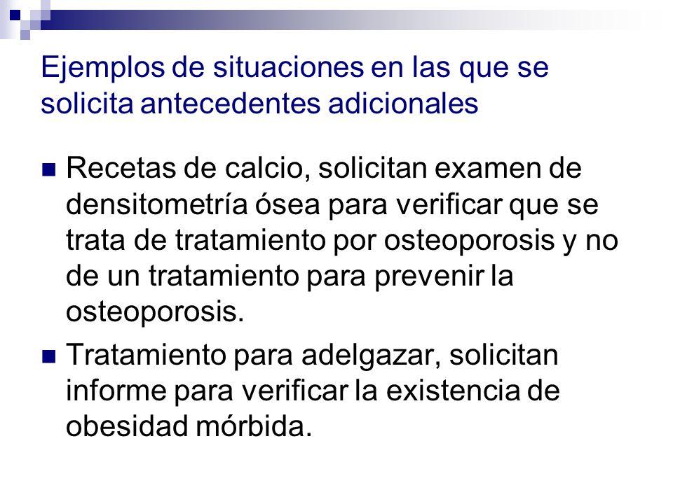 Ejemplos de situaciones en las que se solicita antecedentes adicionales Recetas de calcio, solicitan examen de densitometría ósea para verificar que se trata de tratamiento por osteoporosis y no de un tratamiento para prevenir la osteoporosis.