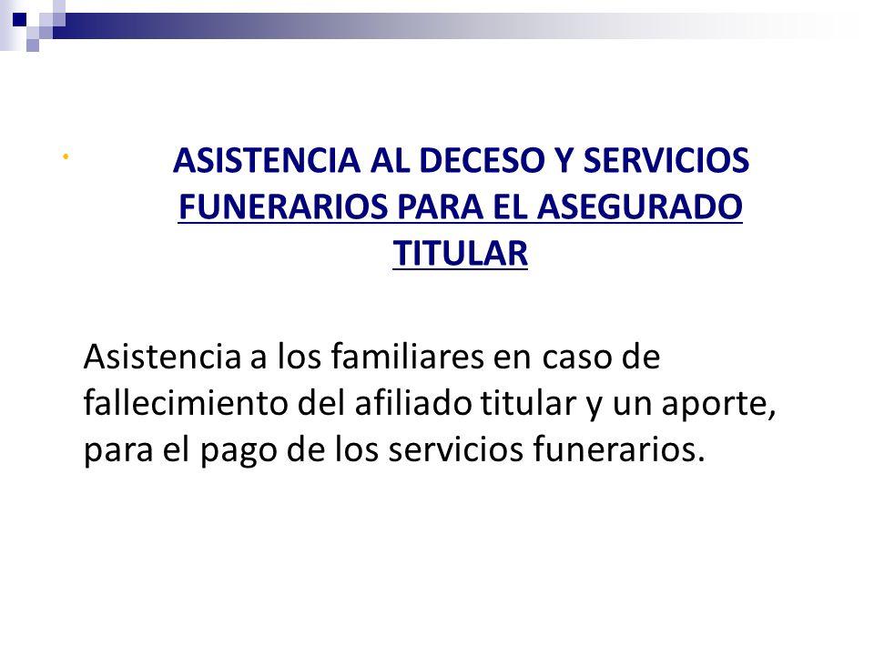 ASISTENCIA AL DECESO Y SERVICIOS FUNERARIOS PARA EL ASEGURADO TITULAR Asistencia a los familiares en caso de fallecimiento del afiliado titular y un a