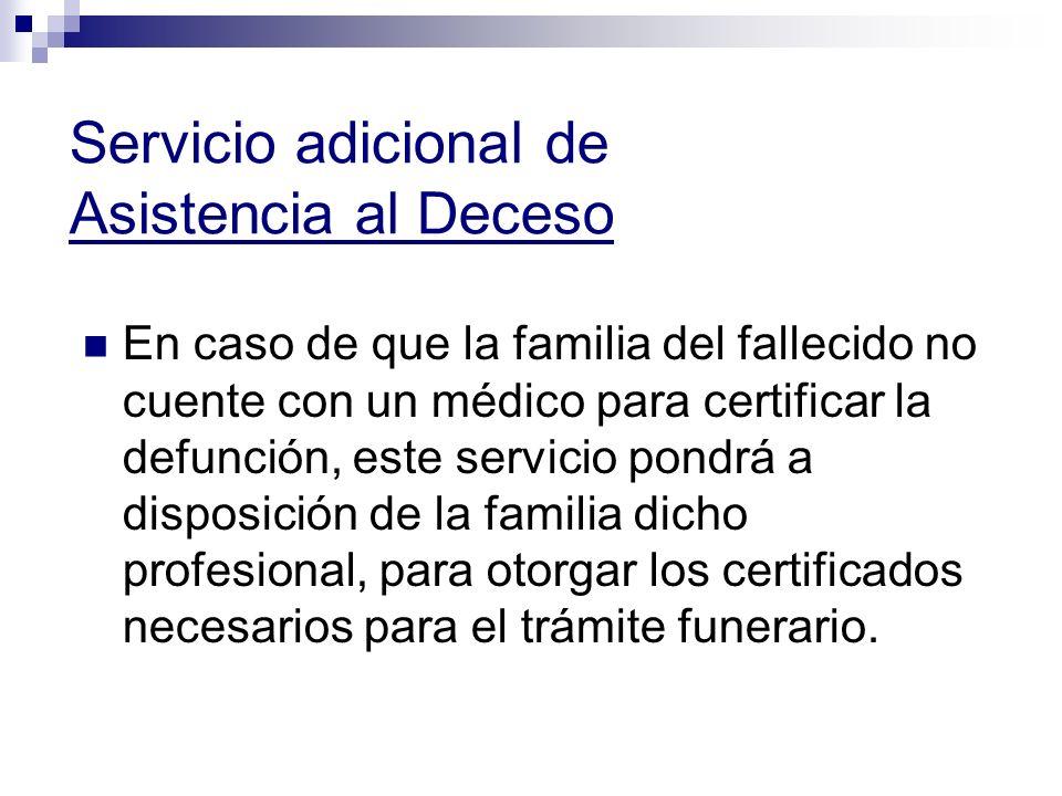 Servicio adicional de Asistencia al Deceso En caso de que la familia del fallecido no cuente con un médico para certificar la defunción, este servicio pondrá a disposición de la familia dicho profesional, para otorgar los certificados necesarios para el trámite funerario.