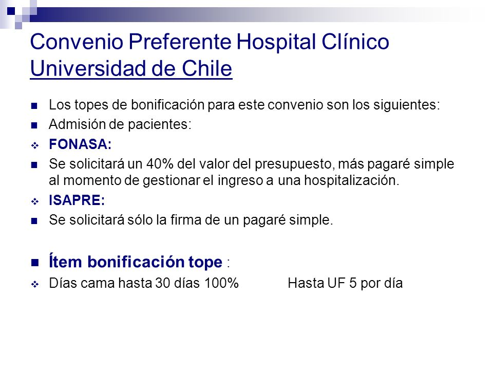 Convenio Preferente Hospital Clínico Universidad de Chile Los topes de bonificación para este convenio son los siguientes: Admisión de pacientes: FONASA: Se solicitará un 40% del valor del presupuesto, más pagaré simple al momento de gestionar el ingreso a una hospitalización.