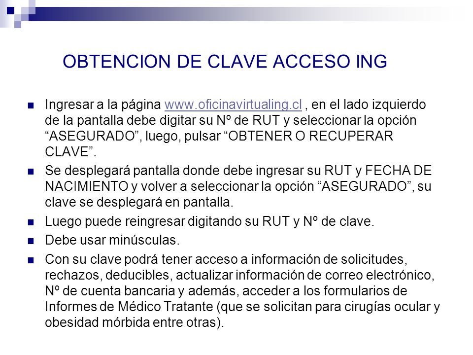 OBTENCION DE CLAVE ACCESO ING Ingresar a la página www.oficinavirtualing.cl, en el lado izquierdo de la pantalla debe digitar su Nº de RUT y seleccion