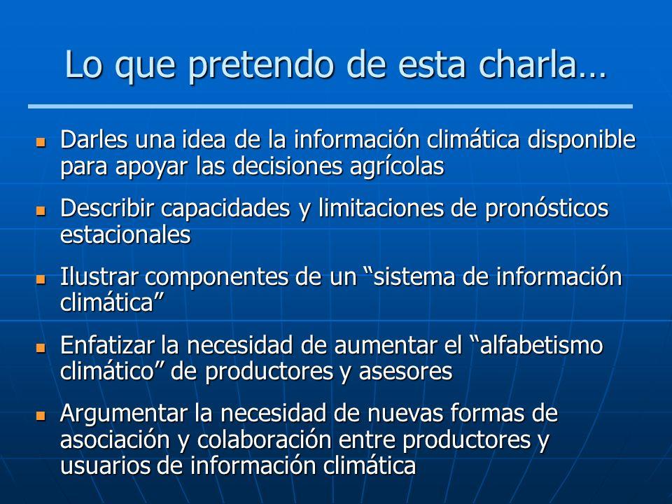 Lo que pretendo de esta charla… Darles una idea de la información climática disponible para apoyar las decisiones agrícolas Darles una idea de la info